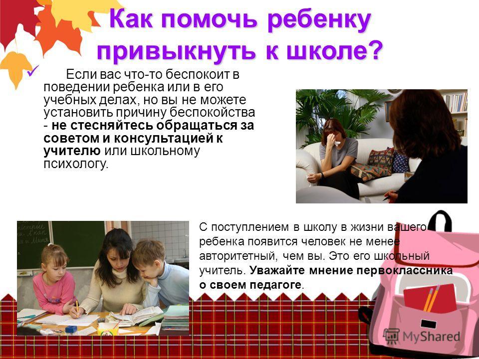 Как помочь ребенку привыкнуть к школе? Если вас что-то беспокоит в поведении ребенка или в его учебных делах, но вы не можете установить причину беспокойства - не стесняйтесь обращаться за советом и консультацией к учителю или школьному психологу. С