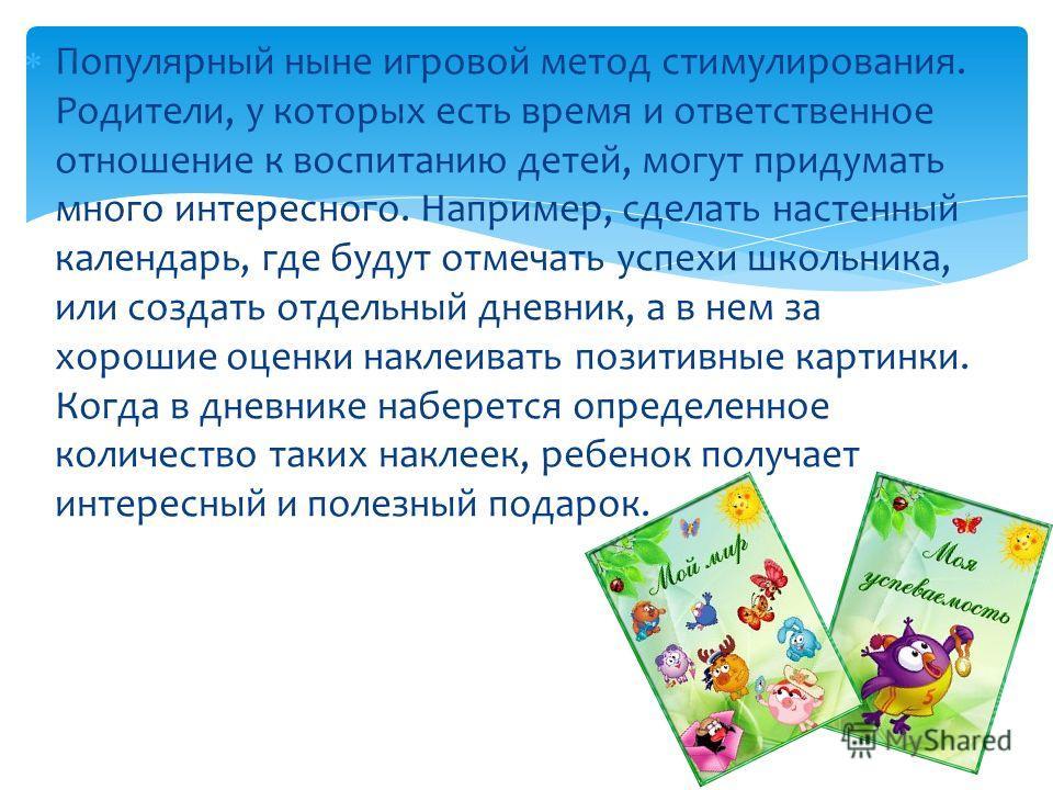 Популярный ныне игровой метод стимулирования. Родители, у которых есть время и ответственное отношение к воспитанию детей, могут придумать много интересного. Например, сделать настенный календарь, где будут отмечать успехи школьника, или создать отде