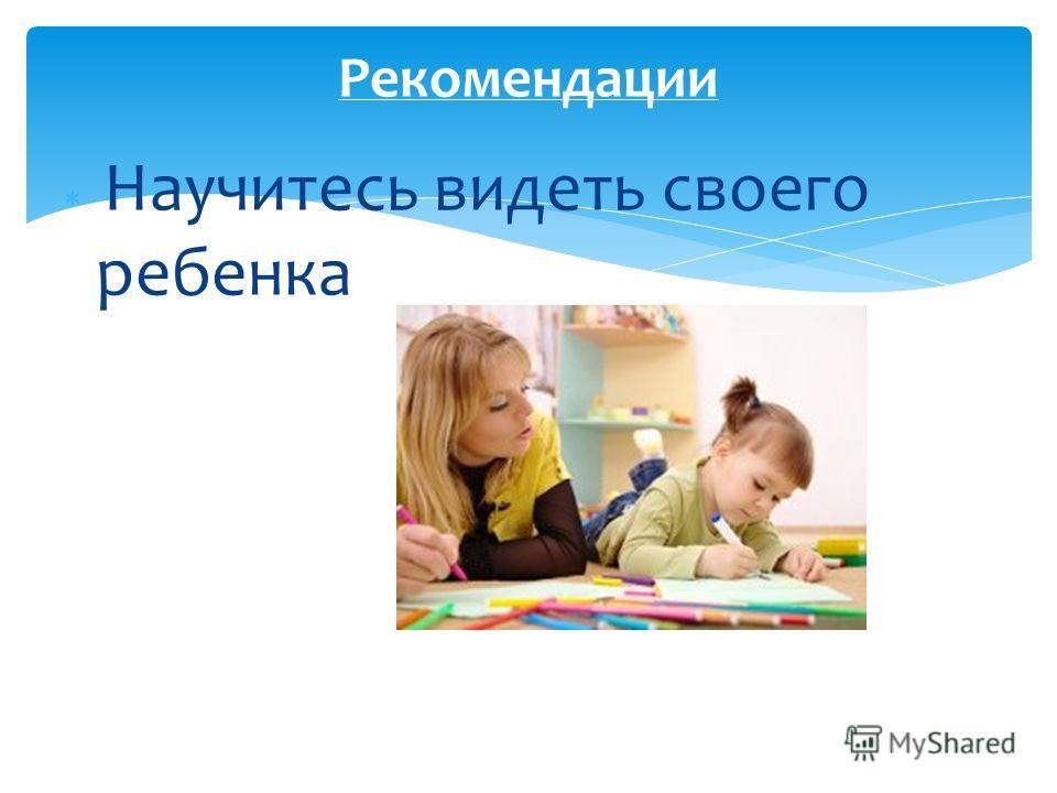 Научитесь видеть своего ребенка Рекомендации