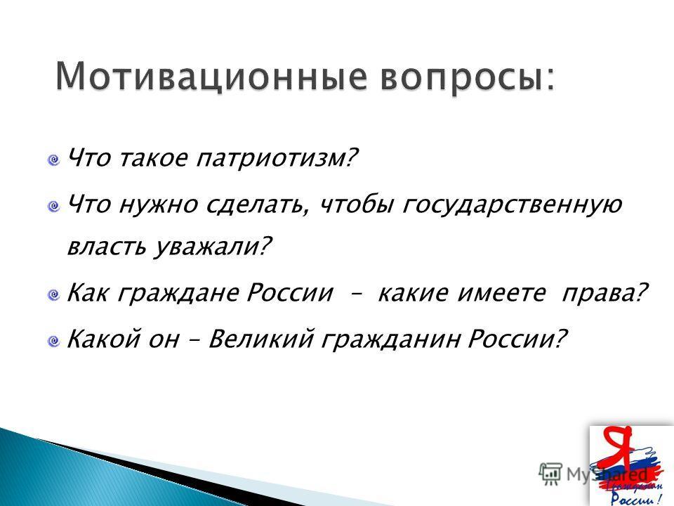 Что такое патриотизм? Что нужно сделать, чтобы государственную власть уважали? Как граждане России – какие имеете права? Какой он – Великий гражданин России?