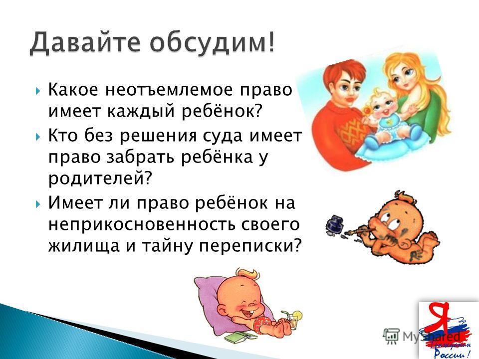 Какое неотъемлемое право имеет каждый ребёнок? Кто без решения суда имеет право забрать ребёнка у родителей? Имеет ли право ребёнок на неприкосновенность своего жилища и тайну переписки?