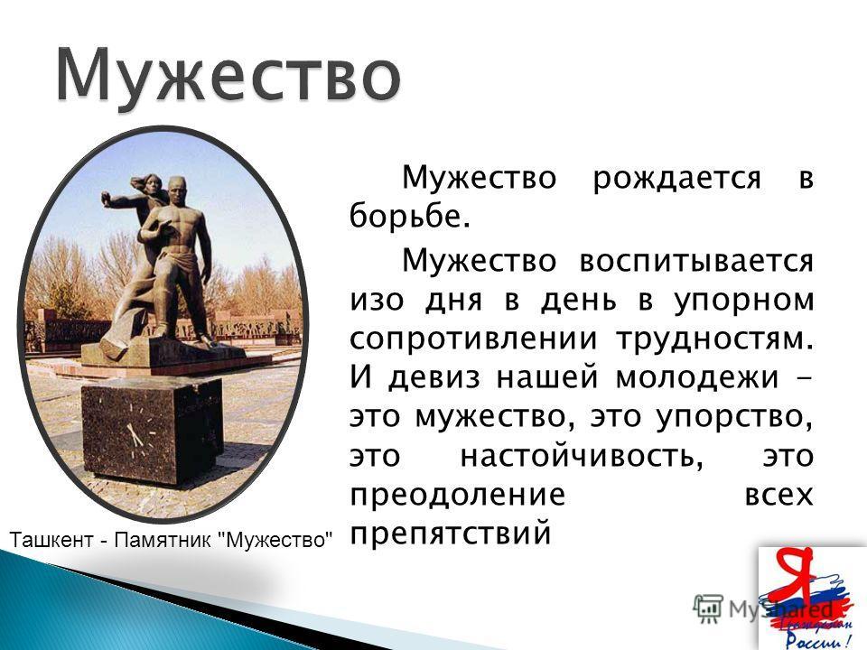Мужество рождается в борьбе. Мужество воспитывается изо дня в день в упорном сопротивлении трудностям. И девиз нашей молодежи - это мужество, это упорство, это настойчивость, это преодоление всех препятствий Ташкент - Памятник Мужество