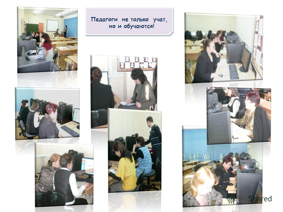 Педагоги не только учат, но и обучаются! Педагоги не только учат, но и обучаются!