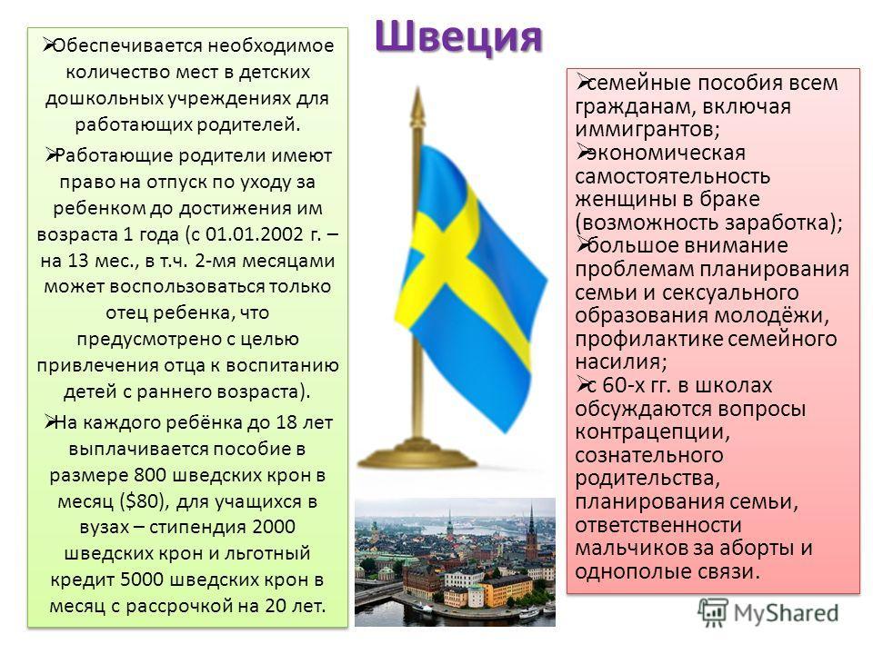 Швеция Обеспечивается необходимое количество мест в детских дошкольных учреждениях для работающих родителей. Работающие родители имеют право на отпуск по уходу за ребенком до достижения им возраста 1 года (с 01.01.2002 г. – на 13 мес., в т.ч. 2-мя ме