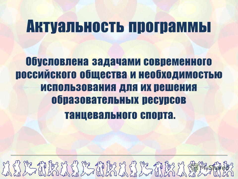 Обусловлена задачами современного российского общества и необходимостью использования для их решения образовательных ресурсов танцевального спорта. Актуальность программы