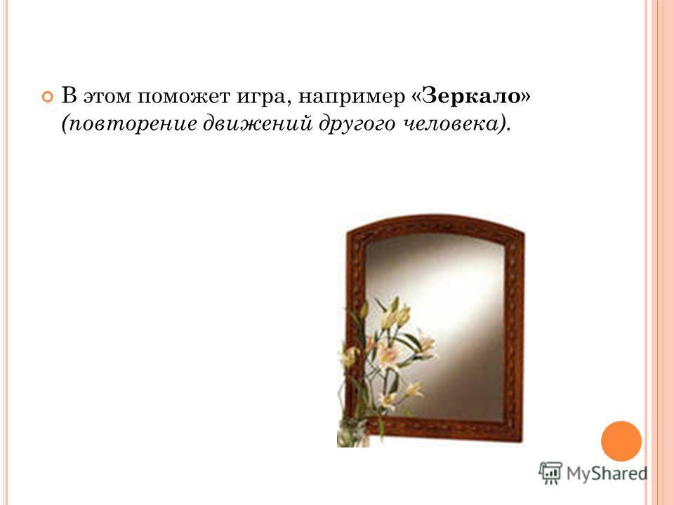 В этом поможет игра, например « Зеркало » (повторение движений другого человека).