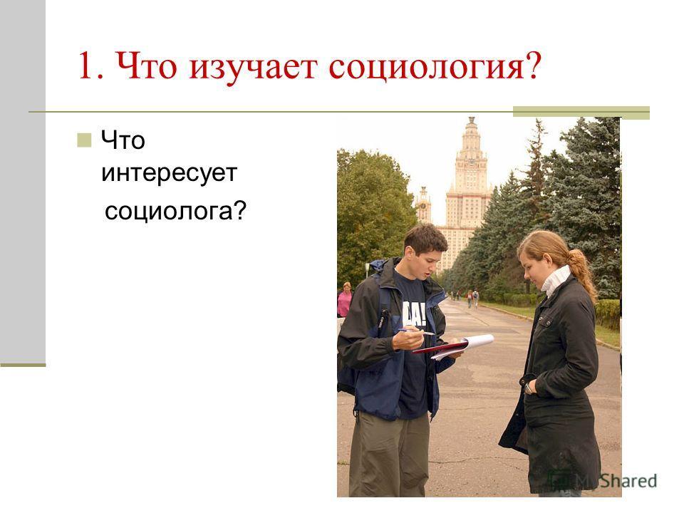 Что интересует социолога? 1. Что изучает социология?