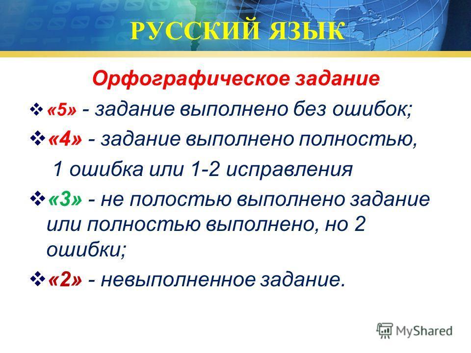 РУССКИЙ ЯЗЫК Орфографическое задание «5» - задание выполнено без ошибок; «4» - задание выполнено полностью, 1 ошибка или 1-2 исправления «3» - не полостью выполнено задание или полностью выполнено, но 2 ошибки; «2» - невыполненное задание.