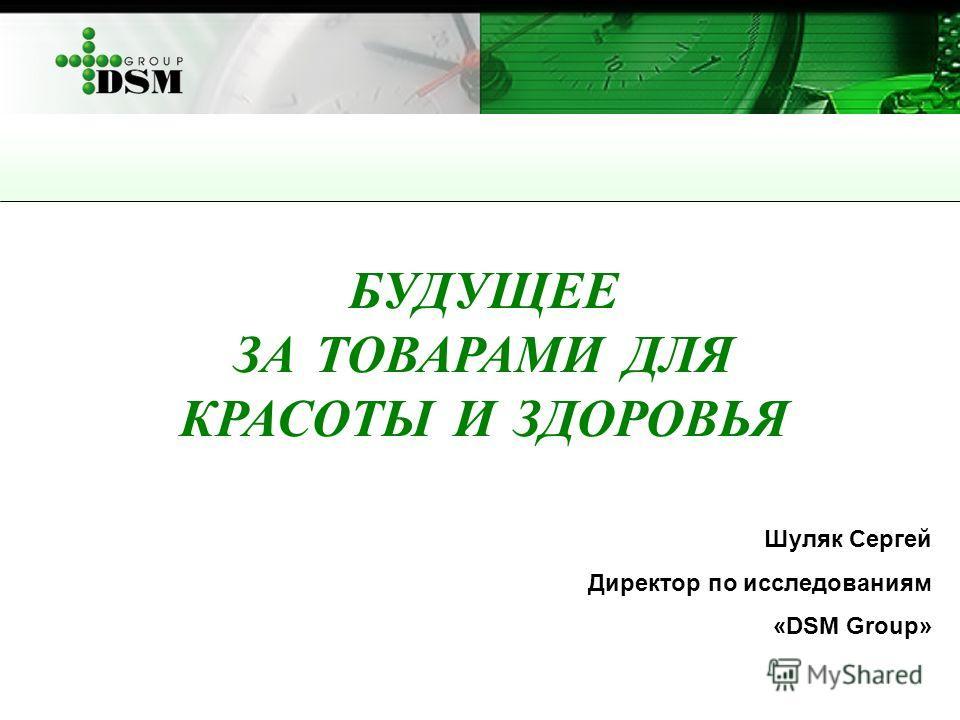 БУДУЩЕЕ ЗА ТОВАРАМИ ДЛЯ КРАСОТЫ И ЗДОРОВЬЯ Шуляк Сергей Директор по исследованиям «DSM Group»