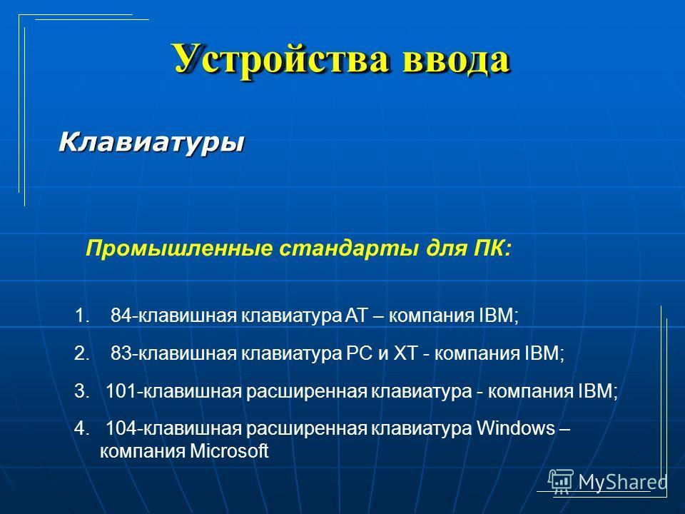 Устройства ввода Клавиатуры Промышленные стандарты для ПК: 1. 84-клавишная клавиатура AT – компания IBM; 2. 83-клавишная клавиатура PC и XT - компания IBM; 3. 101-клавишная расширенная клавиатура - компания IBM; 4. 104-клавишная расширенная клавиатур