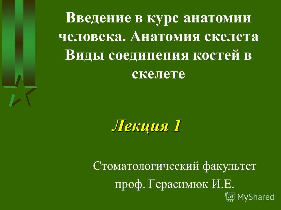 Лекция 1 Стоматологический факультет проф. Герасимюк И.Е. Введение в курс анатомии человека. Анатомия скелета Виды соединения костей в скелете
