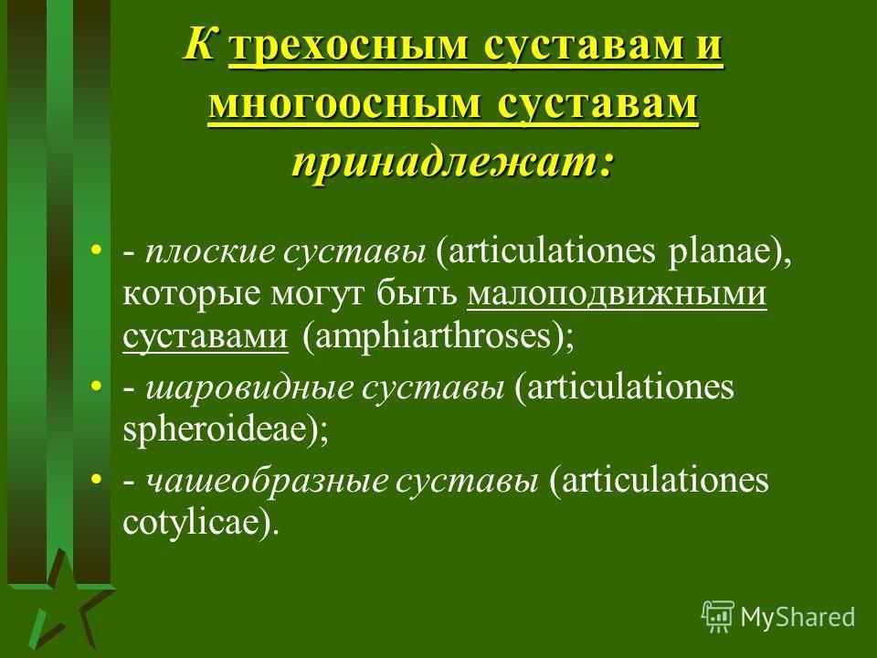 К трехосным суставам и многоосным суставам принадлежат: - плоские суставы (articulationes planae), которые могут быть малоподвижными суставами (amphiarthrosеs); - шаровидные суставы (articulationes spheroideae); - чашеобразные суставы (articulationes