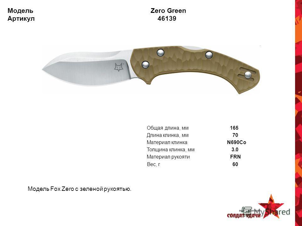 Модель Zero Green Артикул 46139 Модель Fox Zero с зеленой рукоятью. Общая длина, мм 165 Длина клинка, мм 70 Материал клинка N690Co Толщина клинка, мм 3.0 Материал рукояти FRN Вес, г 60