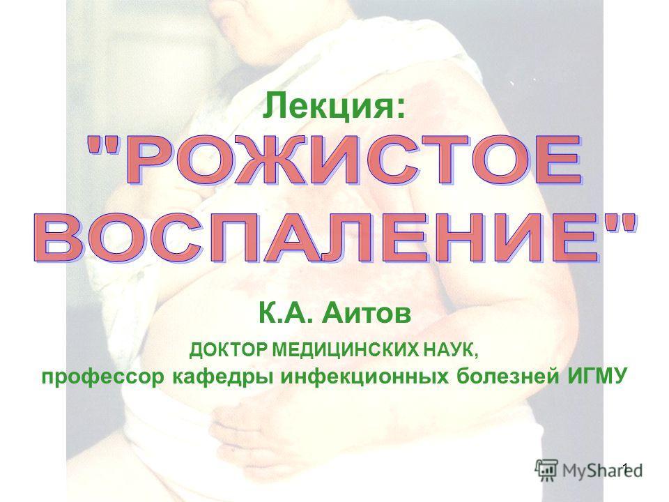 Рожа, К.А. Аитов, 20071 Лекция: К.А. Аитов ДОКТОР МЕДИЦИНСКИХ НАУК, профессор кафедры инфекционных болезней ИГМУ