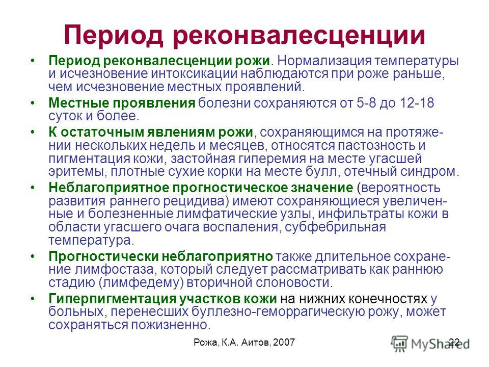 Рожа, К.А. Аитов, 200722 Период реконвалесценции Период реконвалесценции рожи. Нормализация температуры и исчезновение интоксикации наблюдаются при роже раньше, чем исчезновение местных проявлений. Местные проявления болезни сохраняются от 5-8 до 12-