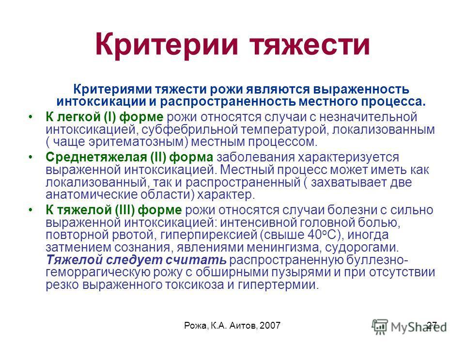 Рожа, К.А. Аитов, 200727 Критерии тяжести Критериями тяжести рожи являются выраженность интоксикации и распространенность местного процесса. К легкой (I) форме рожи относятся случаи с незначительной интоксикацией, субфебрильной температурой, локализо