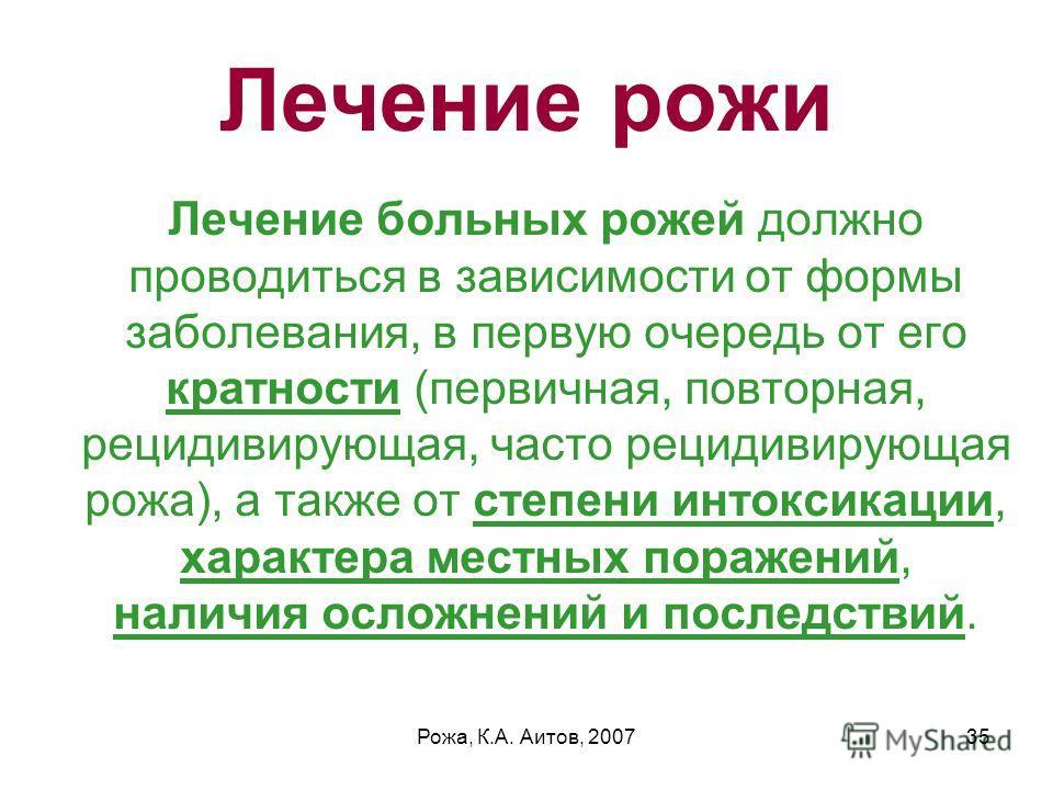 Рожа, К.А. Аитов, 200735 Лечение рожи Лечение больных рожей должно проводиться в зависимости от формы заболевания, в первую очередь от его кратности (первичная, повторная, рецидивирующая, часто рецидивирующая рожа), а также от степени интоксикации, х