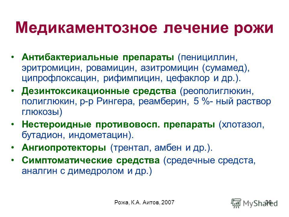 Рожа, К.А. Аитов, 200736 Медикаментозное лечение рожи Антибактериальные препараты (пенициллин, эритромицин, ровамицин, азитромицин (сумамед), ципрофлоксацин, рифимпицин, цефаклор и др.). Дезинтоксикационные средства (реополиглюкин, полиглюкин, р-р Ри