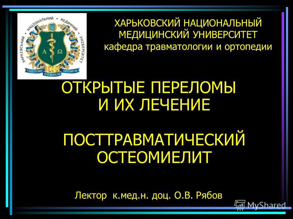ХАРЬКОВСКИЙ НАЦИОНАЛЬНЫЙ МЕДИЦИНСКИЙ УНИВЕРСИТЕТ кафедра травматологии и ортопедии ОТКРЫТЫЕ ПЕРЕЛОМЫ И ИХ ЛЕЧЕНИЕ ПОСТТРАВМАТИЧЕСКИЙ ОСТЕОМИЕЛИТ Лектор к.мед.н. доц. О.В. Рябов