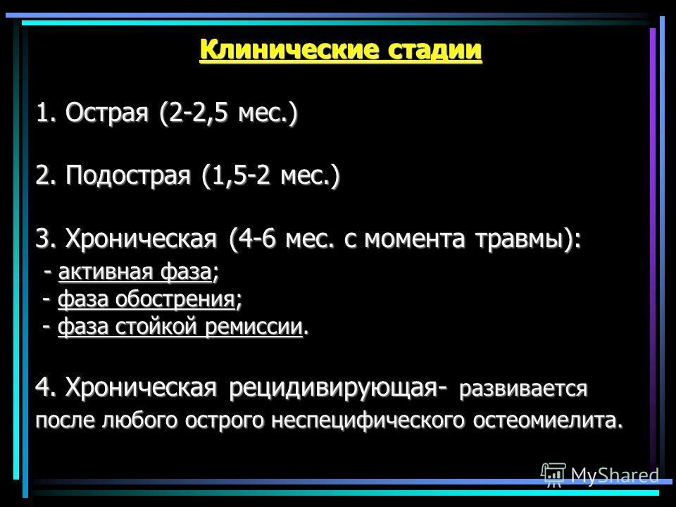 Клинические стадии 1. Острая (2-2,5 мес.) 2. Подострая (1,5-2 мес.) 3. Хроническая (4-6 мес. с момента травмы): - активная фаза; - фаза обострения; - фаза стойкой ремиссии. 4. Хроническая рецидивирующая- развивается после любого острого неспецифическ
