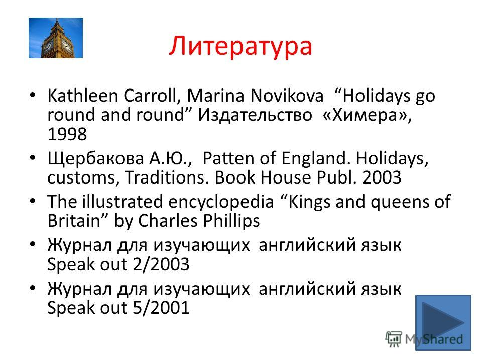 Литература Kathleen Carroll, Marina Novikova Holidays go round and round Издательство «Химера», 1998 Щербакова А.Ю., Patten of England. Holidays, customs, Traditions. Book House Publ. 2003 The illustrated encyclopedia Kings and queens of Britain by C