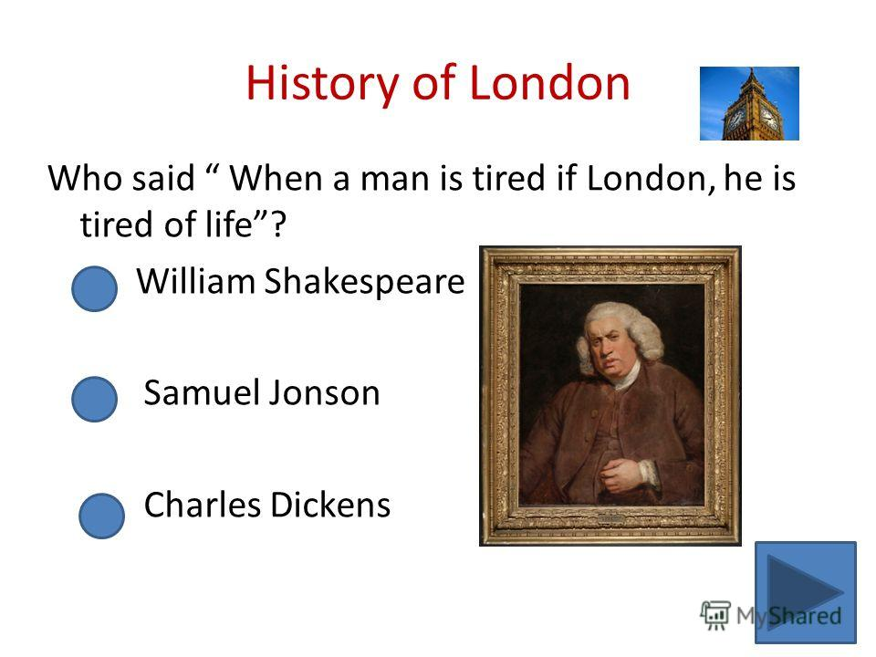 History of London Who said When a man is tired if London, he is tired of life? William Shakespeare Samuel Jonson Charles Dickens