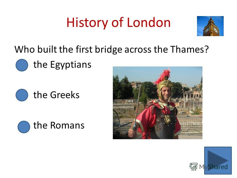 History of London Who built the first bridge across the Thames? the Egyptians the Greeks the Romans