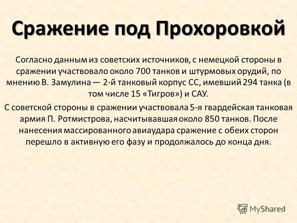 Сражение под Прохоровкой Согласно данным из советских источников, с немецкой стороны в сражении участвовало около 700 танков и штурмовых орудий, по мнению В. Замулина 2-й танковый корпус СС, имевший 294 танка (в том числе 15 «Тигров») и САУ. С советс