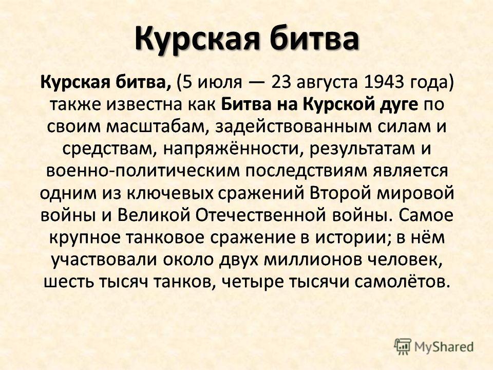 Курская битва Курская битва, (5 июля 23 августа 1943 года) также известна как Битва на Курской дуге по своим масштабам, задействованным силам и средствам, напряжённости, результатам и военно-политическим последствиям является одним из ключевых сражен