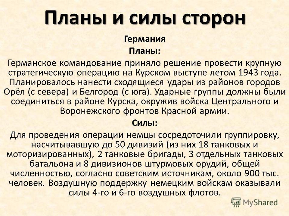 Планы и силы сторон Германия Планы: Германское командование приняло решение провести крупную стратегическую операцию на Курском выступе летом 1943 года. Планировалось нанести сходящиеся удары из районов городов Орёл (с севера) и Белгород (с юга). Уда
