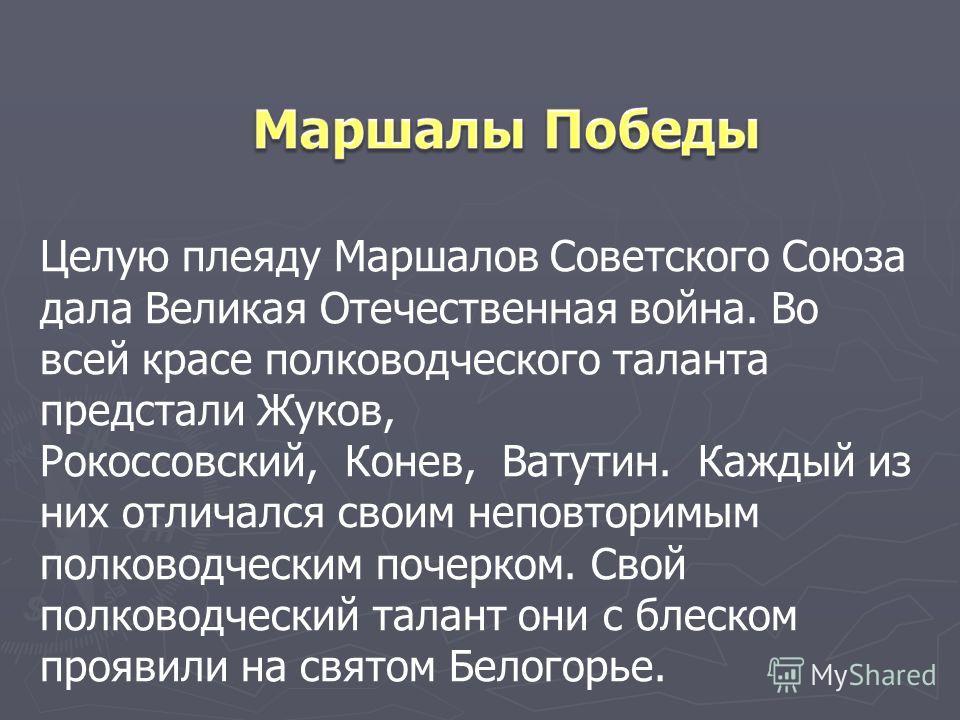 Целую плеяду Маршалов Советского Союза дала Великая Отечественная война. Во всей красе полководческого таланта предстали Жуков, Рокоссовский, Конев, Ватутин. Каждый из них отличался своим неповторимым полководческим почерком. Свой полководческий тала