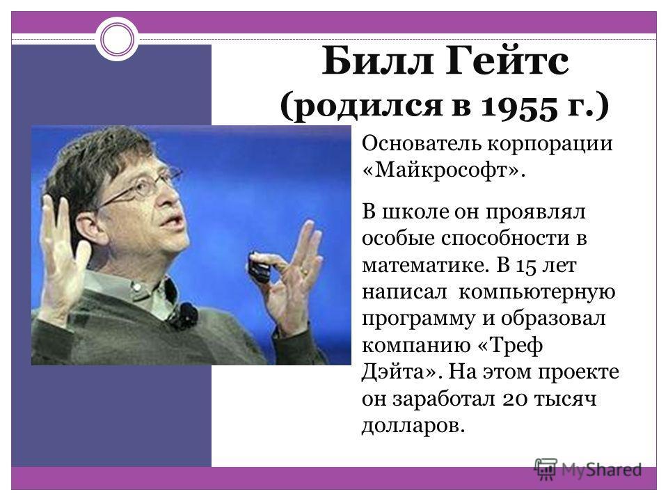 Билл Гейтс (родился в 1955 г.) Основатель корпорации «Майкрософт». В школе он проявлял особые способности в математике. В 15 лет написал компьютерную программу и образовал компанию «Треф Дэйта». На этом проекте он заработал 20 тысяч долларов.