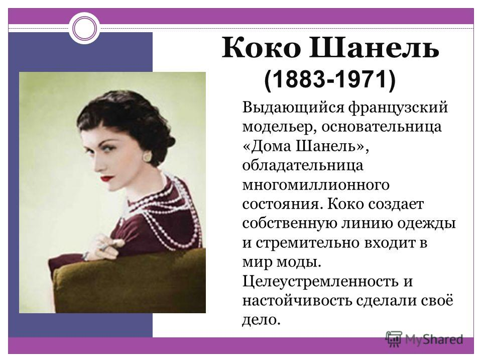 Коко Шанель (1883-1971) Выдающийся французский модельер, основательница «Дома Шанель», обладательница многомиллионного состояния. Коко создает собственную линию одежды и стремительно входит в мир моды. Целеустремленность и настойчивость сделали своё