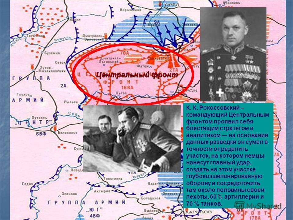 Центральный фронт К. К. Рокоссовский – командующий Центральным фронтом проявил себя блестящим стратегом и аналитиком на основании данных разведки он сумел в точности определить участок, на котором немцы нанесут главный удар, создать на этом участке г