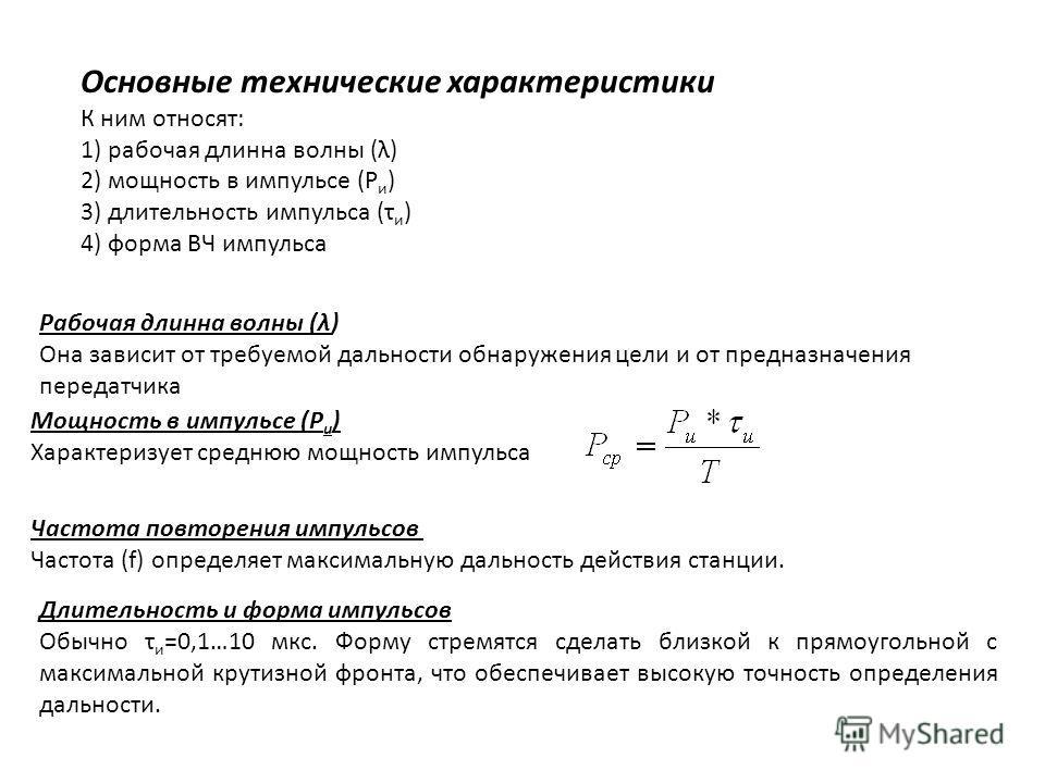 Основные технические характеристики К ним относят: 1) рабочая длинна волны (λ) 2) мощность в импульсе (Р и ) 3) длительность импульса (τ и ) 4) форма ВЧ импульса Рабочая длинна волны (λ) Она зависит от требуемой дальности обнаружения цели и от предна
