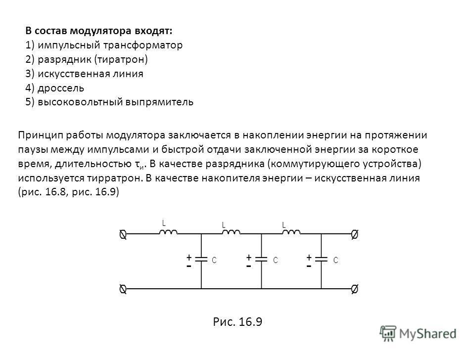 В состав модулятора входят: 1) импульсный трансформатор 2) разрядник (тиратрон) 3) искусственная линия 4) дроссель 5) высоковольтный выпрямитель Принцип работы модулятора заключается в накоплении энергии на протяжении паузы между импульсами и быстрой