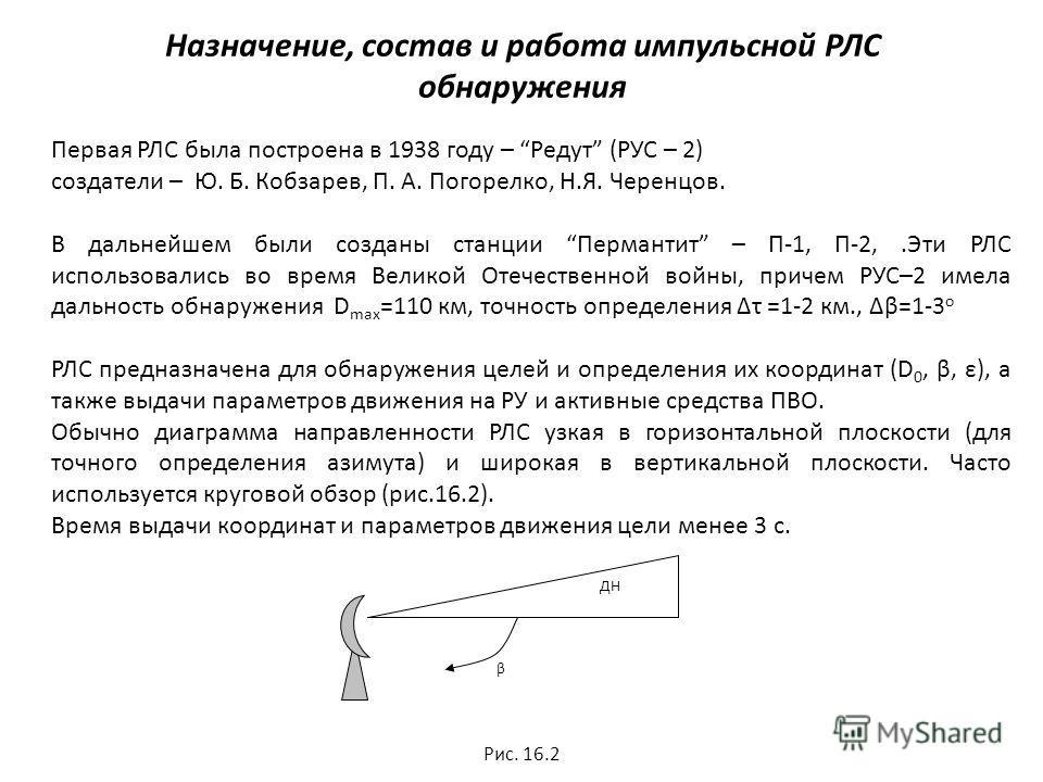 Назначение, состав и работа импульсной РЛС обнаружения Первая РЛС была построена в 1938 году – Редут (РУС – 2) создатели – Ю. Б. Кобзарев, П. А. Погорелко, Н.Я. Черенцов. В дальнейшем были созданы станции Пермантит – П-1, П-2,.Эти РЛС использовались