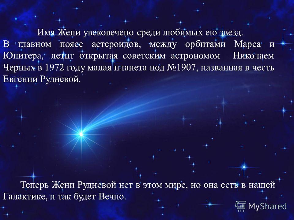Имя Жени увековечено среди любимых ею звезд. В главном поясе астероидов, между орбитами Марса и Юпитера, летит открытая советским астрономом Николаем Черных в 1972 году малая планета под 1907, названная в честь Евгении Рудневой. Теперь Жени Рудневой