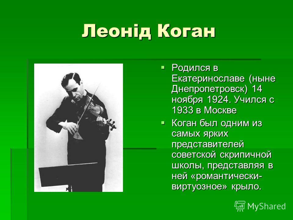 Леонід Коган Родился в Екатеринославе (ныне Днепропетровск) 14 ноября 1924. Учился с 1933 в Москве Родился в Екатеринославе (ныне Днепропетровск) 14 ноября 1924. Учился с 1933 в Москве Коган был одним из самых ярких представителей советской скрипично