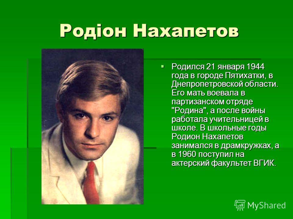 Родіон Нахапетов Родился 21 января 1944 года в городе Пятихатки, в Днепропетровской области. Его мать воевала в партизанском отряде