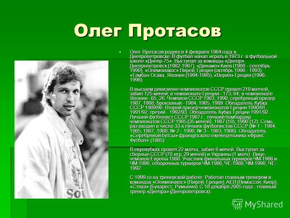 Олег Протасов Олег Протасов родился 4 февраля 1964 года в Днепропетровске. В футбол начал играть в 1973 г. в футбольной школе «Днепр-75». Выступал за команды «Днепр» Днепропетровск (1982-1987), «Динамо» Киев (1988 - сентябрь 1990), «Олимпиакос» Пирей