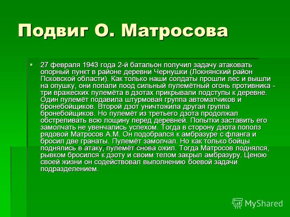 Подвиг О. Матросова 27 февраля 1943 года 2-й батальон получил задачу атаковать опорный пункт в районе деревни Чернушки (Локнянский район Псковской области). Как только наши солдаты прошли лес и вышли на опушку, они попали поод сильный пулемётный огон