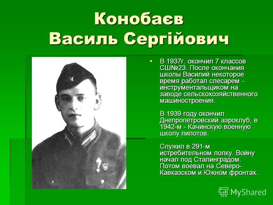 Конобаєв Василь Сергійович В 1937 г. окончил 7 классов СШ23. После окончания школы Василий некоторое время работал слесарем - инструментальщиком на заводе сельскохозяйственного машиностроения. В 1939 году окончил Днепропетровский аэроклуб, в 1942-м -