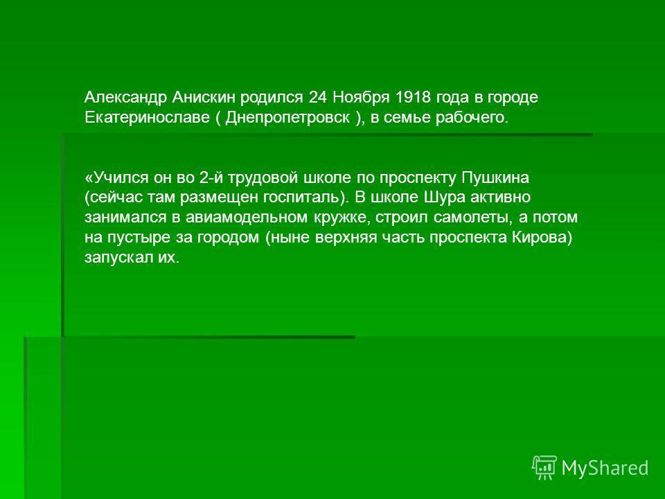 Александр Анискин родился 24 Ноября 1918 года в городе Екатеринославе ( Днепропетровск ), в семье рабочего. «Учился он во 2-й трудовой школе по проспекту Пушкина (сейчас там размещен госпиталь). В школе Шура активно занимался в авиамодельном кружке,