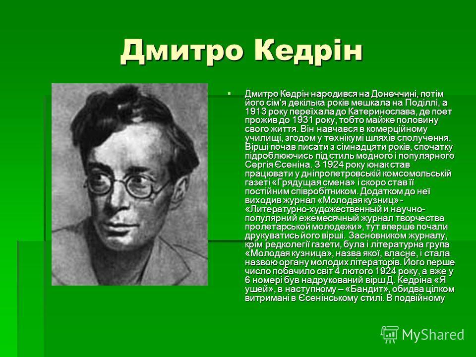 Дмитро Кедрін Дмитро Кедрін народився на Донеччині, потім його сім'я декілька років мешкала на Поділлі, а 1913 року переїхала до Катеринослава, де поет прожив до 1931 року, тобто майже половину свого життя. Він навчався в комерційному училищі, згодом