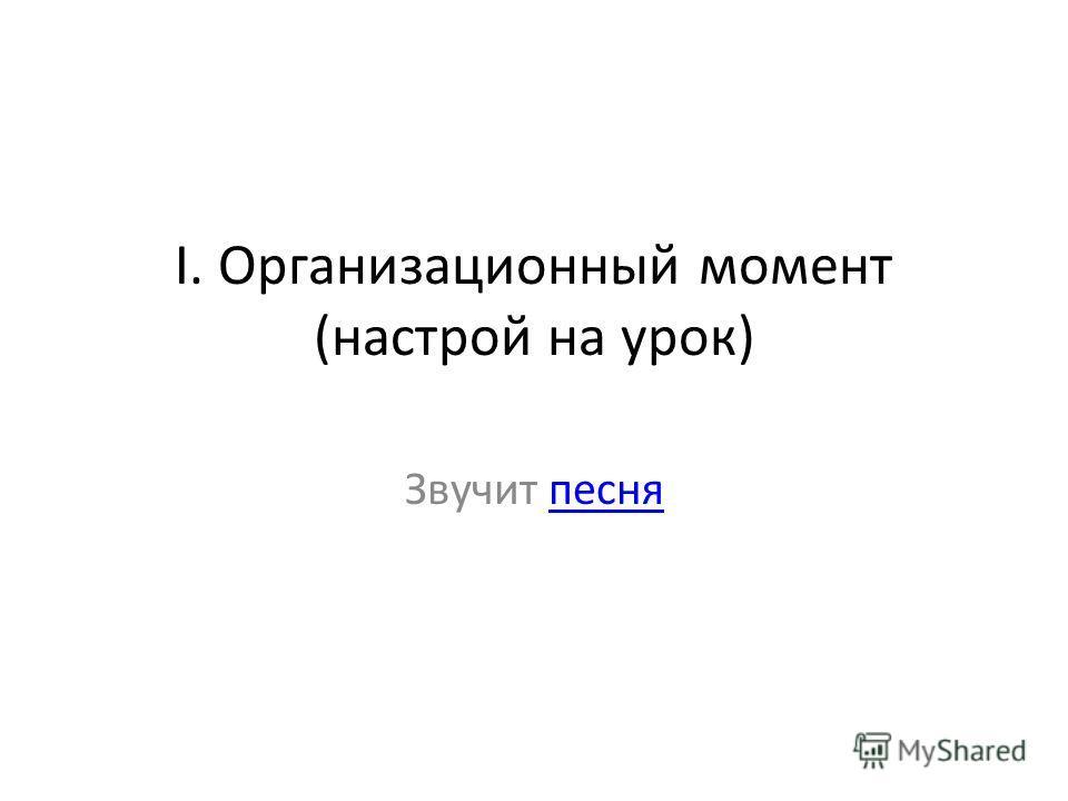 I. Организационный момент (настрой на урок) Звучит песняпесня