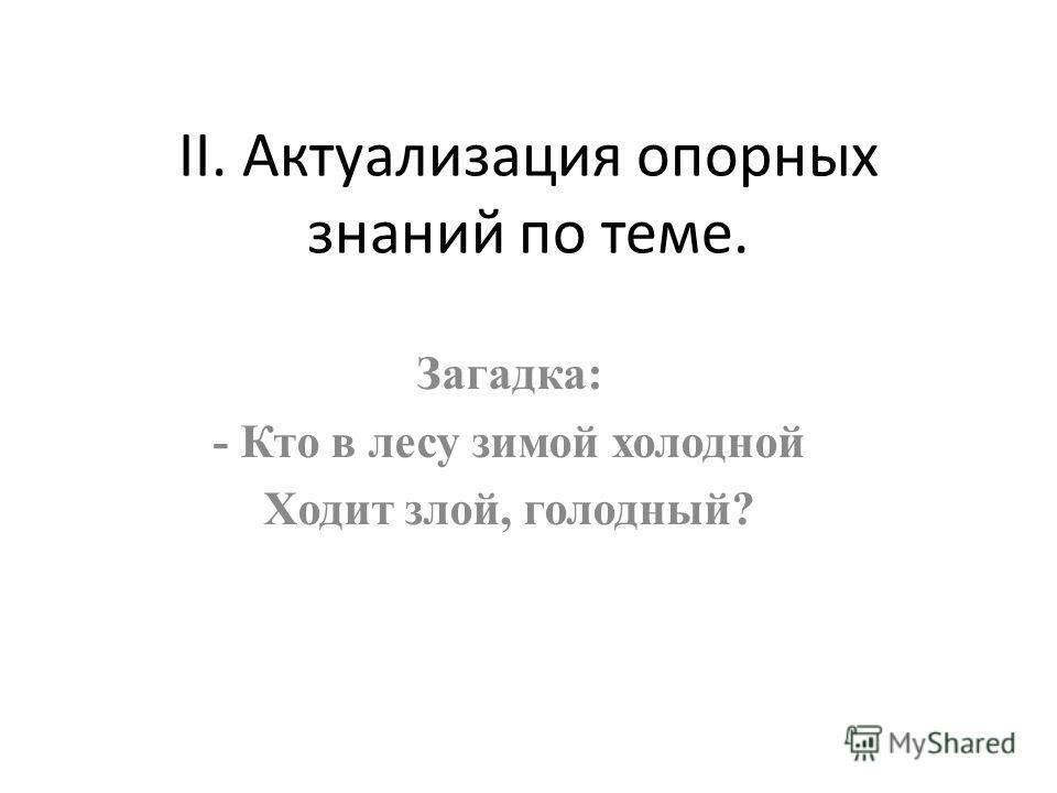II. Актуализация опорных знаний по теме. Загадка: - Кто в лесу зимой холодной Ходит злой, голодный?