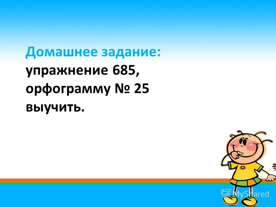 Домашнее задание: упражнение 685, орфограмму 25 выучить.