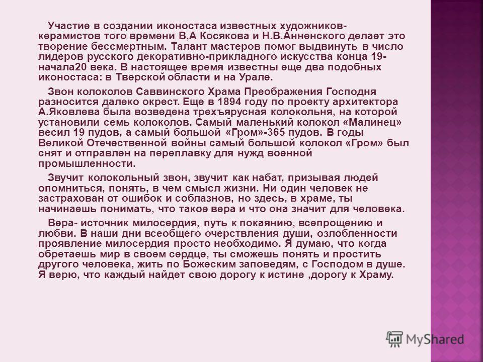 Участие в создании иконостаса известных художников- керамистов того времени В,А Косякова и Н.В.Анненского делает это творение бессмертным. Талант мастеров помог выдвинуть в число лидеров русского декоративно-прикладного искусства конца 19- начала 20