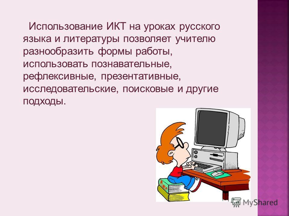 Использование ИКТ на уроках русского языка и литературы позволяет учителю разнообразить формы работы, использовать познавательные, рефлексивные, презентативные, исследовательские, поисковые и другие подходы.